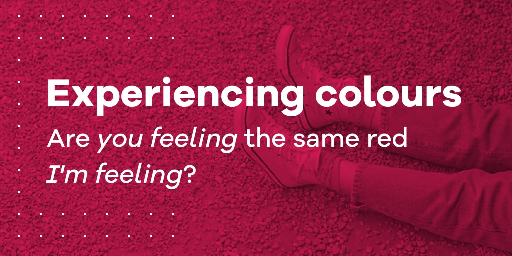 experiencing colours are you feeling the same red i m feeling
